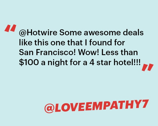 '@Hotwire Some awesome deals like this one that I found for San Francisco! Wow! Less than $100 a night for a 4 star hotel!!!' @LOVEEMPATHY7